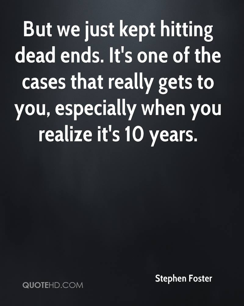 But we just kept hitting dead ends. It's one of the cases that really gets to you, especially when you realize it's 10 years.