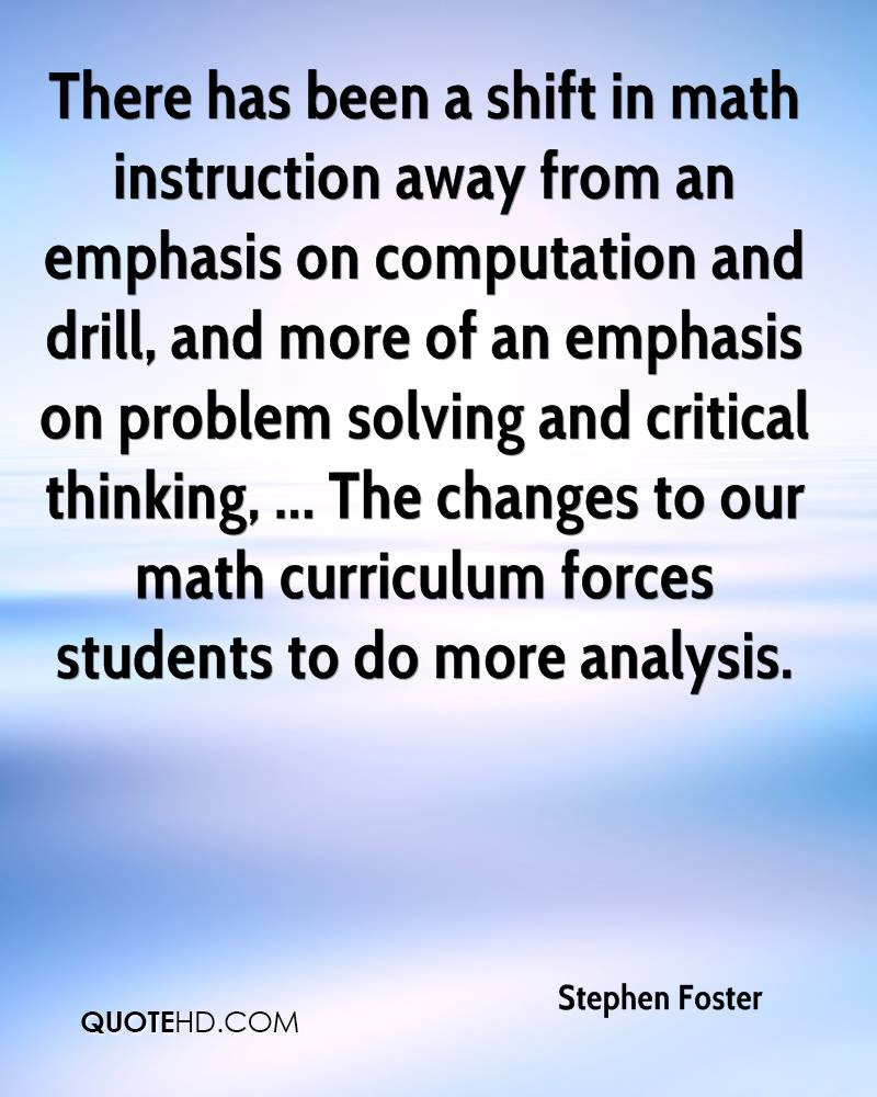 There has been a shift in math instruction away from an emphasis on computation and drill, and more of an emphasis on problem solving and critical thinking, ... The changes to our math curriculum forces students to do more analysis.