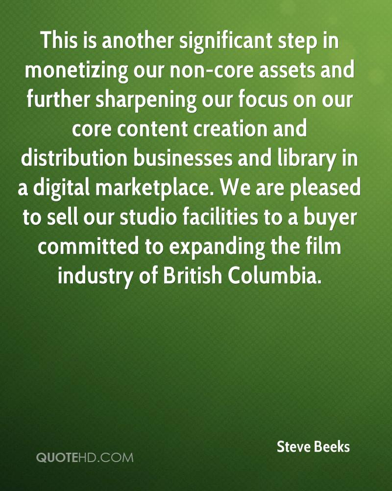 This is another significant step in monetizing our non-core assets and further sharpening our focus on our core content creation and distribution businesses and library in a digital marketplace. We are pleased to sell our studio facilities to a buyer committed to expanding the film industry of British Columbia.