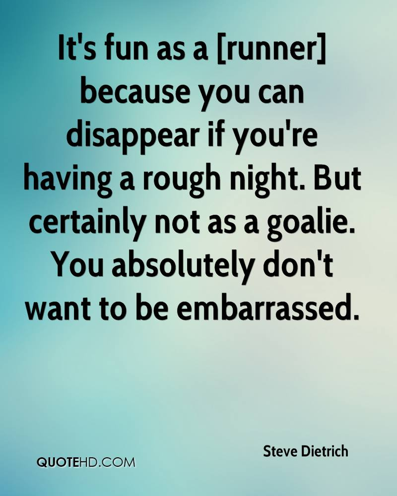 It's fun as a [runner] because you can disappear if you're having a rough night. But certainly not as a goalie. You absolutely don't want to be embarrassed.
