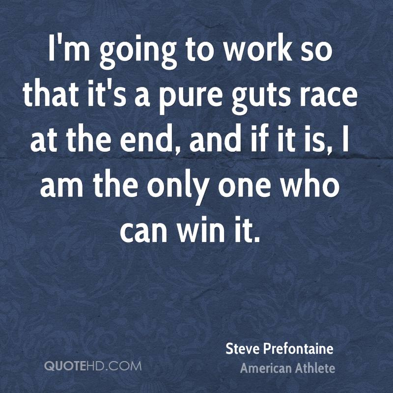 I'm going to work so that it's a pure guts race at the end, and if it is, I am the only one who can win it.