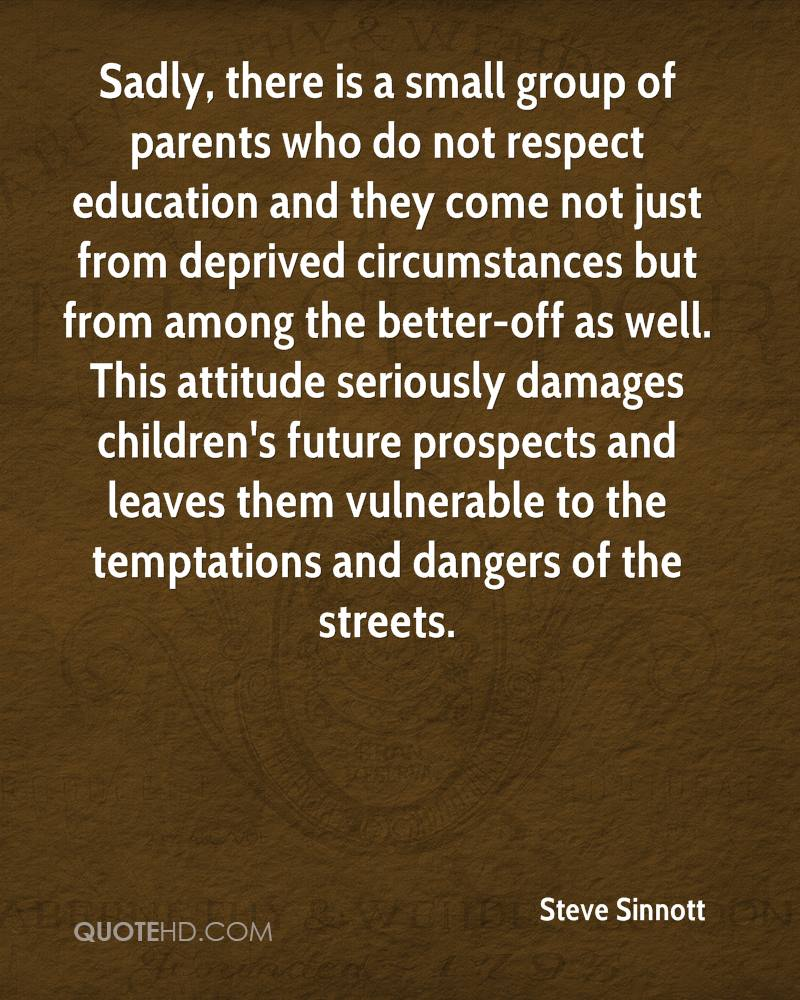 Sadly, there is a small group of parents who do not respect education and they come not just from deprived circumstances but from among the better-off as well. This attitude seriously damages children's future prospects and leaves them vulnerable to the temptations and dangers of the streets.