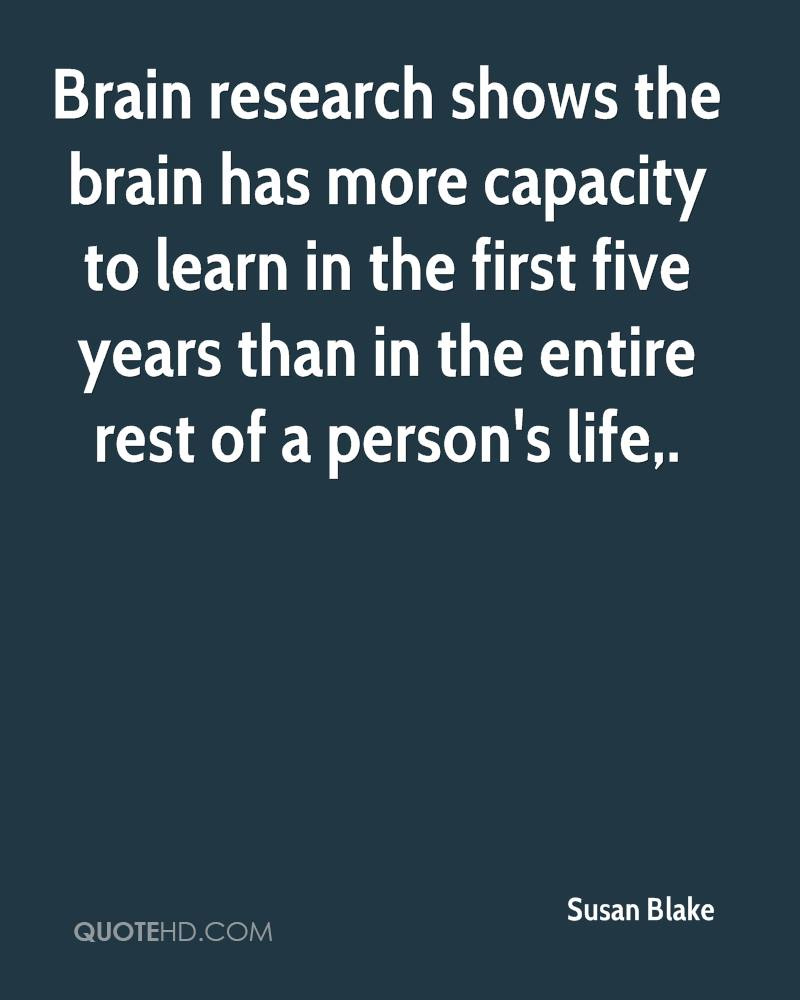 Brain research shows the brain has more capacity to learn in the first five years than in the entire rest of a person's life.