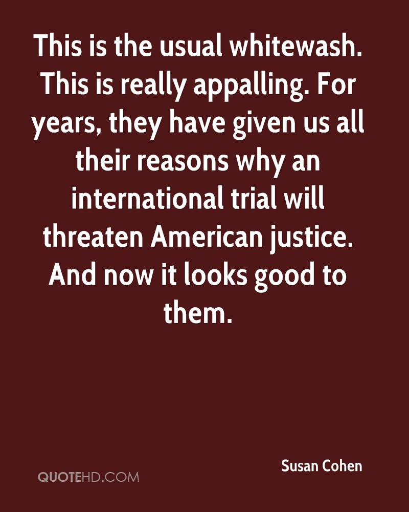 This is the usual whitewash. This is really appalling. For years, they have given us all their reasons why an international trial will threaten American justice. And now it looks good to them.