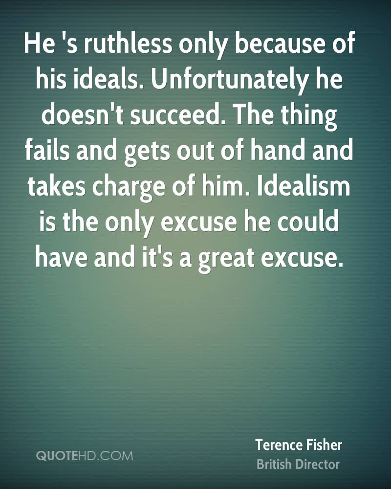 He 's ruthless only because of his ideals. Unfortunately he doesn't succeed. The thing fails and gets out of hand and takes charge of him. Idealism is the only excuse he could have and it's a great excuse.