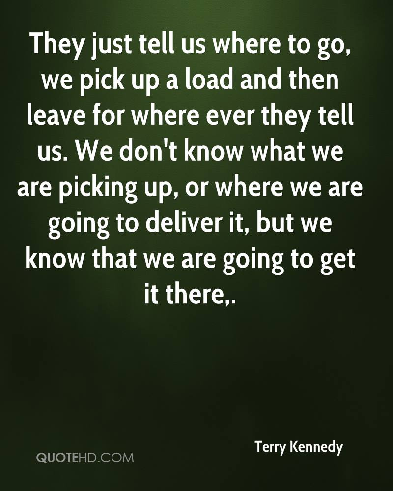 They just tell us where to go, we pick up a load and then leave for where ever they tell us. We don't know what we are picking up, or where we are going to deliver it, but we know that we are going to get it there.