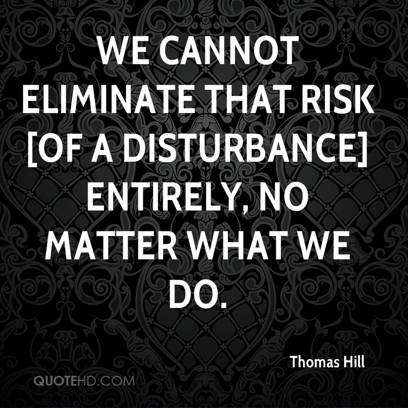 we cannot eliminate that risk [of a disturbance] entirely, no matter what we do.