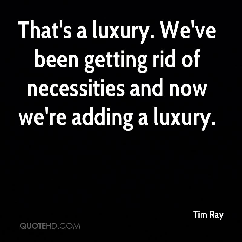 That's a luxury. We've been getting rid of necessities and now we're adding a luxury.