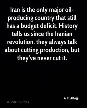 A. F. Alhajji - Iran is the only major oil-producing country that still has a budget deficit. History tells us since the Iranian revolution, they always talk about cutting production, but they've never cut it.