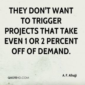 They don't want to trigger projects that take even 1 or 2 percent off of demand.