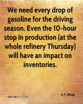 We need every drop of gasoline for the driving season. Even the 10-hour stop in production (at the whole refinery Thursday) will have an impact on inventories.