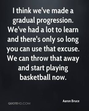 Aaron Bruce - I think we've made a gradual progression. We've had a lot to learn and there's only so long you can use that excuse. We can throw that away and start playing basketball now.