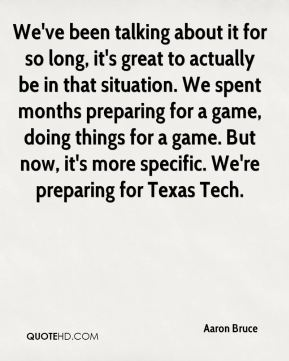Aaron Bruce - We've been talking about it for so long, it's great to actually be in that situation. We spent months preparing for a game, doing things for a game. But now, it's more specific. We're preparing for Texas Tech.