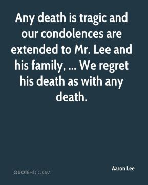 Aaron Lee - Any death is tragic and our condolences are extended to Mr. Lee and his family, ... We regret his death as with any death.