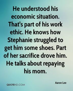 Aaron Lee - He understood his economic situation. That's part of his work ethic. He knows how Stephanie struggled to get him some shoes. Part of her sacrifice drove him. He talks about repaying his mom.