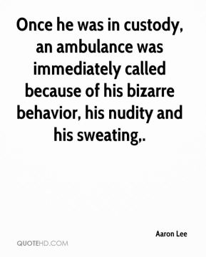 Aaron Lee - Once he was in custody, an ambulance was immediately called because of his bizarre behavior, his nudity and his sweating.