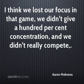I think we lost our focus in that game, we didn't give a hundred per cent concentration, and we didn't really compete.