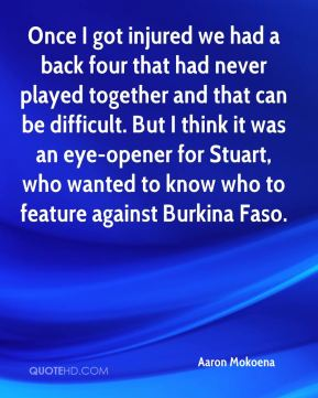 Once I got injured we had a back four that had never played together and that can be difficult. But I think it was an eye-opener for Stuart, who wanted to know who to feature against Burkina Faso.