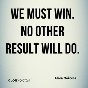 We must win. No other result will do.