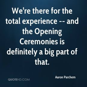 Aaron Parchem - We're there for the total experience -- and the Opening Ceremonies is definitely a big part of that.