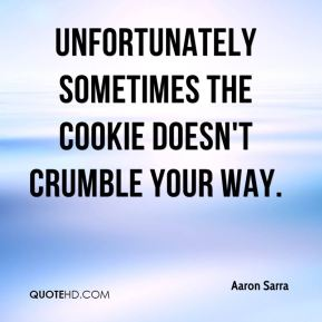 Aaron Sarra - Unfortunately sometimes the cookie doesn't crumble your way.
