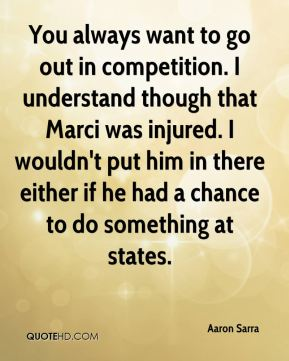 Aaron Sarra - You always want to go out in competition. I understand though that Marci was injured. I wouldn't put him in there either if he had a chance to do something at states.