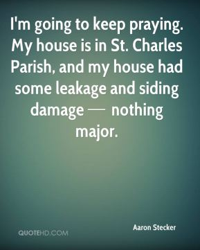 I'm going to keep praying. My house is in St. Charles Parish, and my house had some leakage and siding damage — nothing major.