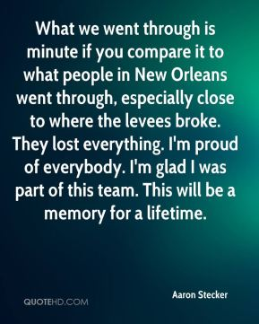 Aaron Stecker - What we went through is minute if you compare it to what people in New Orleans went through, especially close to where the levees broke. They lost everything. I'm proud of everybody. I'm glad I was part of this team. This will be a memory for a lifetime.