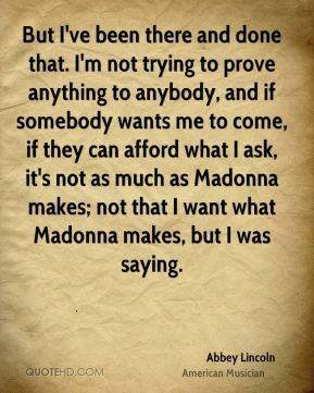 Abbey Lincoln - But I've been there and done that. I'm not trying to prove anything to anybody, and if somebody wants me to come, if they can afford what I ask, it's not as much as Madonna makes; not that I want what Madonna makes, but I was saying.