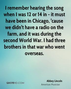 I remember hearing the song when I was 12 or 14 in - it must have been in Chicago, 'cause we didn't have a radio on the farm, and it was during the second World War. I had three brothers in that war who went overseas.