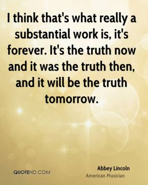 I think that's what really a substantial work is, it's forever. It's the truth now and it was the truth then, and it will be the truth tomorrow.