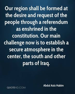 Our region shall be formed at the desire and request of the people through a referendum as enshrined in the constitution. Our main challenge now is to establish a secure atmosphere in the center, the south and other parts of Iraq.