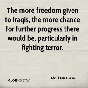 The more freedom given to Iraqis, the more chance for further progress there would be, particularly in fighting terror.