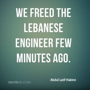 Abdul Latif Hakimi - We freed the Lebanese engineer few minutes ago.