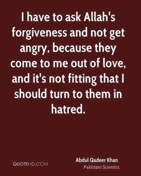 I have to ask Allah's forgiveness and not get angry, because they come to me out of love, and it's not fitting that I should turn to them in hatred.