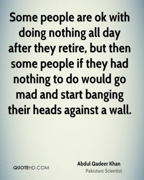 Some people are ok with doing nothing all day after they retire, but then some people if they had nothing to do would go mad and start banging their heads against a wall.