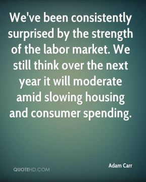 Adam Carr - We've been consistently surprised by the strength of the labor market. We still think over the next year it will moderate amid slowing housing and consumer spending.