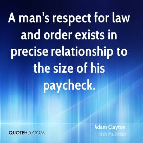 A man's respect for law and order exists in precise relationship to the size of his paycheck.