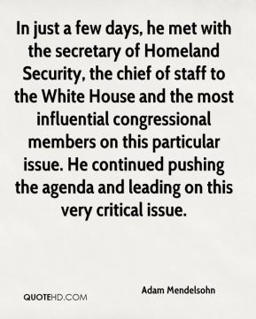 Adam Mendelsohn - In just a few days, he met with the secretary of Homeland Security, the chief of staff to the White House and the most influential congressional members on this particular issue. He continued pushing the agenda and leading on this very critical issue.