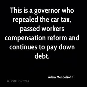 Adam Mendelsohn - This is a governor who repealed the car tax, passed workers compensation reform and continues to pay down debt.