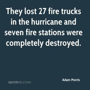 Adam Morris - They lost 27 fire trucks in the hurricane and seven fire stations were completely destroyed.