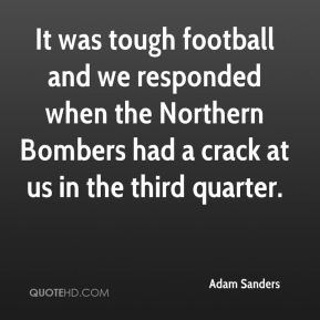 Adam Sanders - It was tough football and we responded when the Northern Bombers had a crack at us in the third quarter.