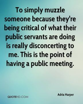 Adria Harper - To simply muzzle someone because they're being critical of what their public servants are doing is really disconcerting to me. This is the point of having a public meeting.