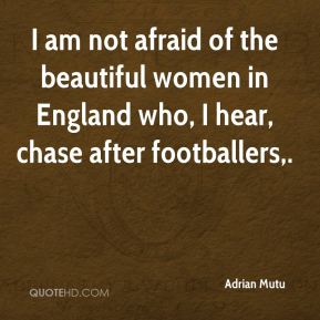 I am not afraid of the beautiful women in England who, I hear, chase after footballers.