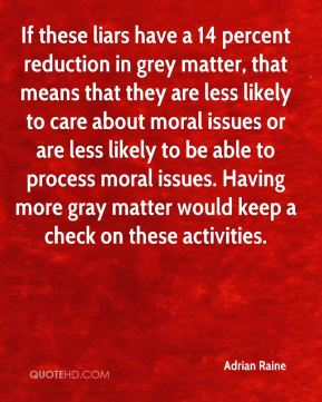 Adrian Raine - If these liars have a 14 percent reduction in grey matter, that means that they are less likely to care about moral issues or are less likely to be able to process moral issues. Having more gray matter would keep a check on these activities.