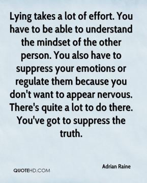 Lying takes a lot of effort. You have to be able to understand the mindset of the other person. You also have to suppress your emotions or regulate them because you don't want to appear nervous. There's quite a lot to do there. You've got to suppress the truth.