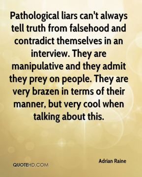 Adrian Raine - Pathological liars can't always tell truth from falsehood and contradict themselves in an interview. They are manipulative and they admit they prey on people. They are very brazen in terms of their manner, but very cool when talking about this.