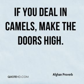 Afghan Proverb - If you deal in camels, make the doors high.