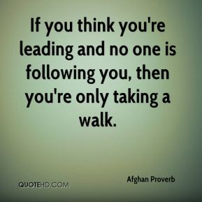 Afghan Proverb - If you think you're leading and no one is following you, then you're only taking a walk.