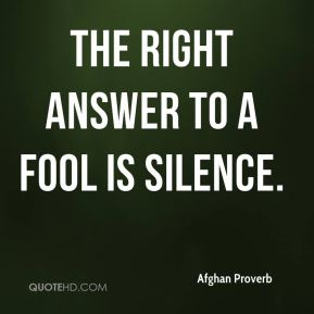 Afghan Proverb - The right answer to a fool is silence.